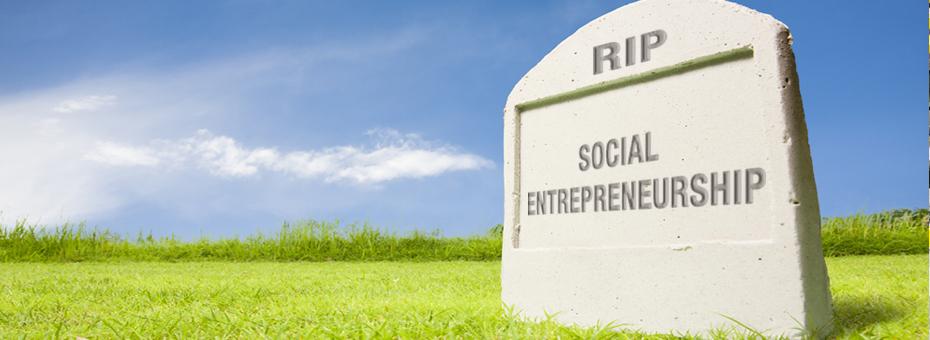 Why Social Entrepreneurship is Dead