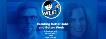 Creating Better Jobs and Better Work: A Podcast with Sarah Kalloch and Josh Howell